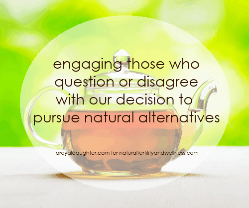 Engaging those who question or disagree with our decision to pursue natural alternatives    (www.naturalfertilityandwellness.com)